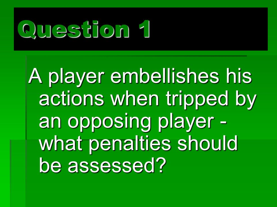 Question 1 A player embellishes his actions when tripped by an opposing player - what penalties should be assessed