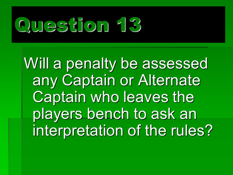 Question 13 Will a penalty be assessed any Captain or Alternate Captain who leaves the players bench to ask an interpretation of the rules