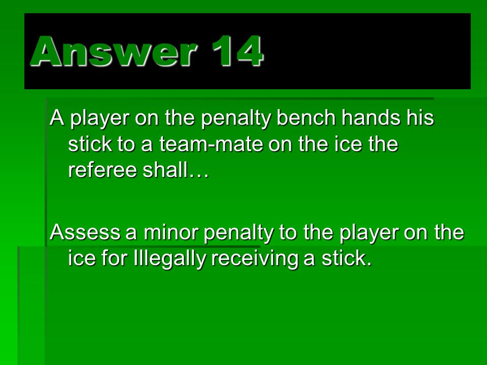 Answer 14 A player on the penalty bench hands his stick to a team-mate on the ice the referee shall… Assess a minor penalty to the player on the ice for Illegally receiving a stick.