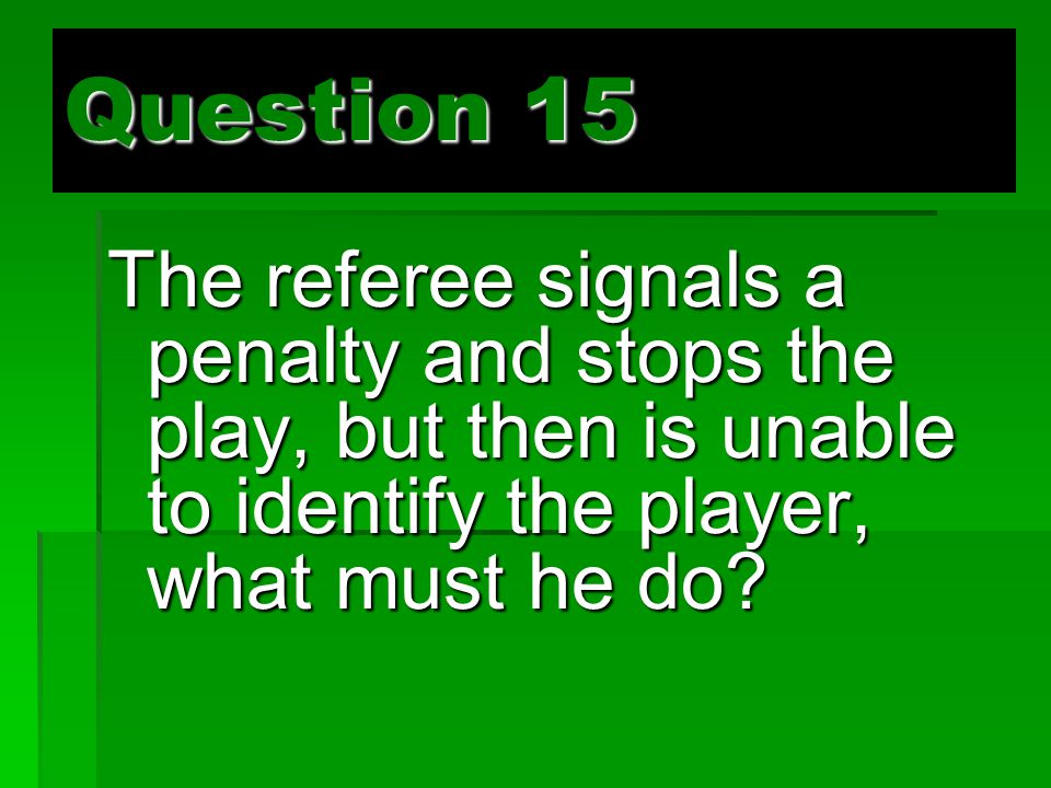 Question 15 The referee signals a penalty and stops the play, but then is unable to identify the player, what must he do