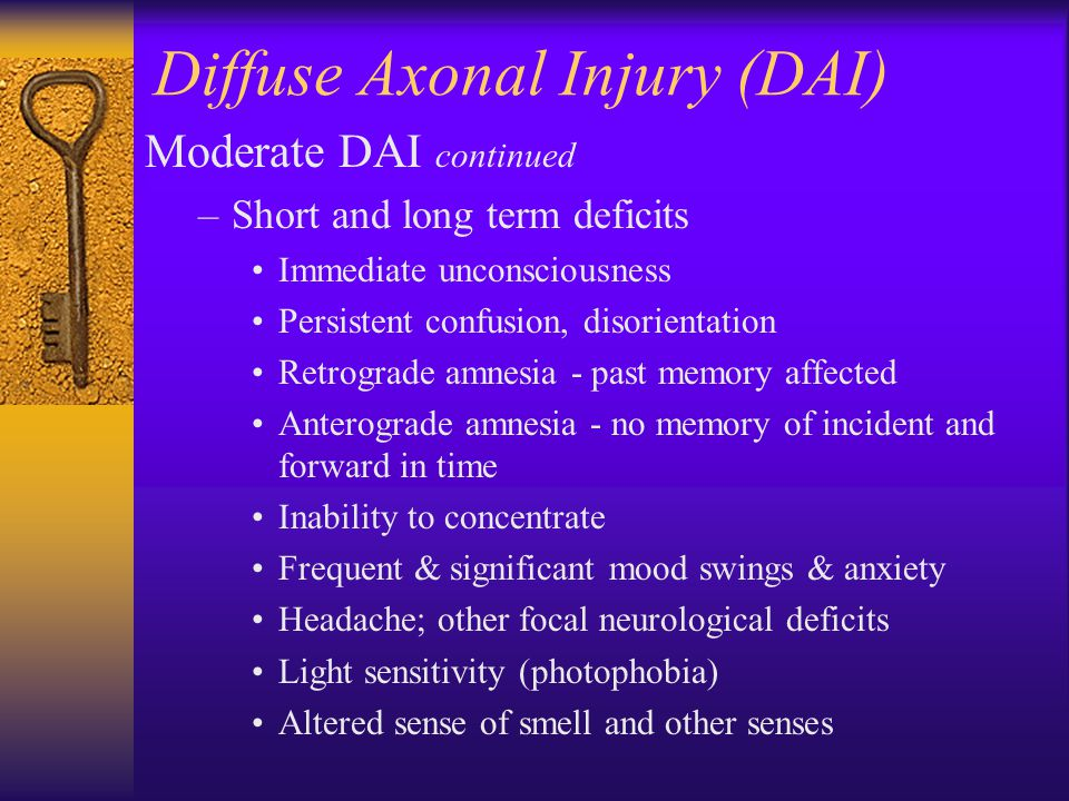 Diffuse Axonal Injury (DAI) Moderate DAI continued –Short and long term deficits Immediate unconsciousness Persistent confusion, disorientation Retrog