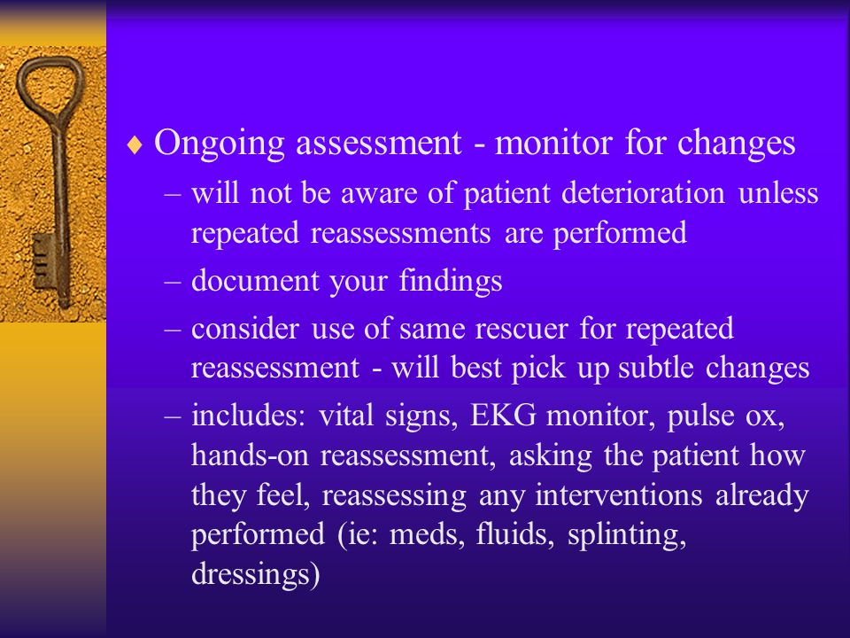  Ongoing assessment - monitor for changes –will not be aware of patient deterioration unless repeated reassessments are performed –document your find