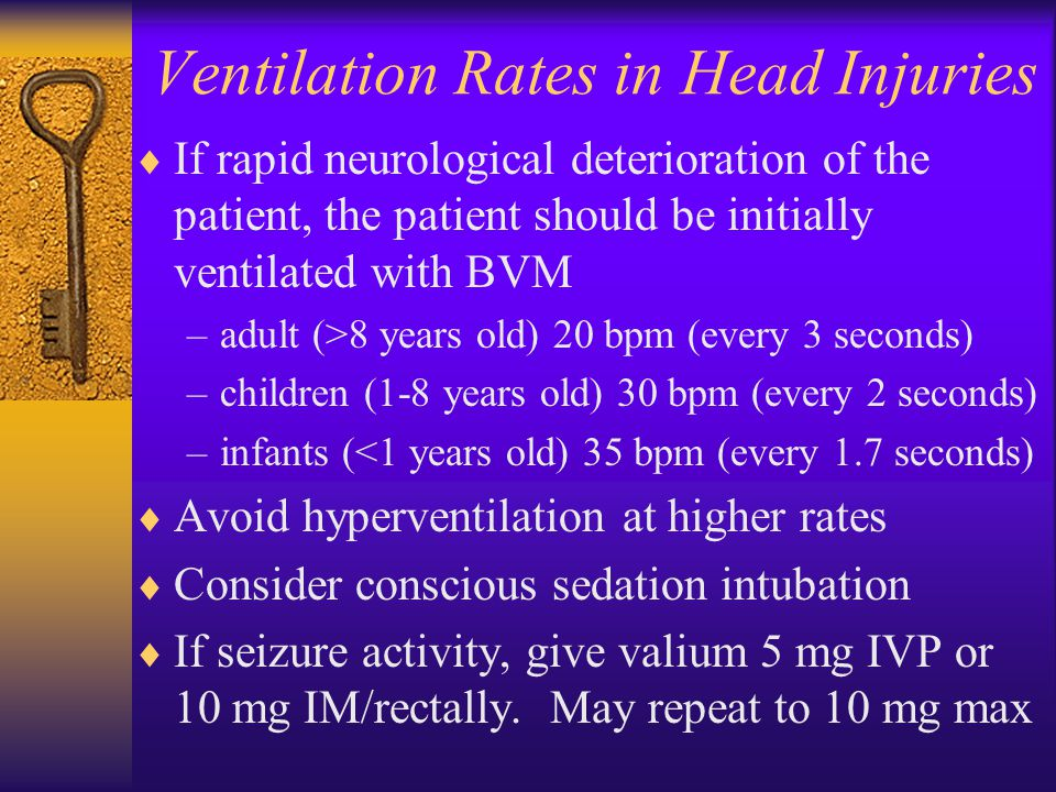 Ventilation Rates in Head Injuries  If rapid neurological deterioration of the patient, the patient should be initially ventilated with BVM –adult (>