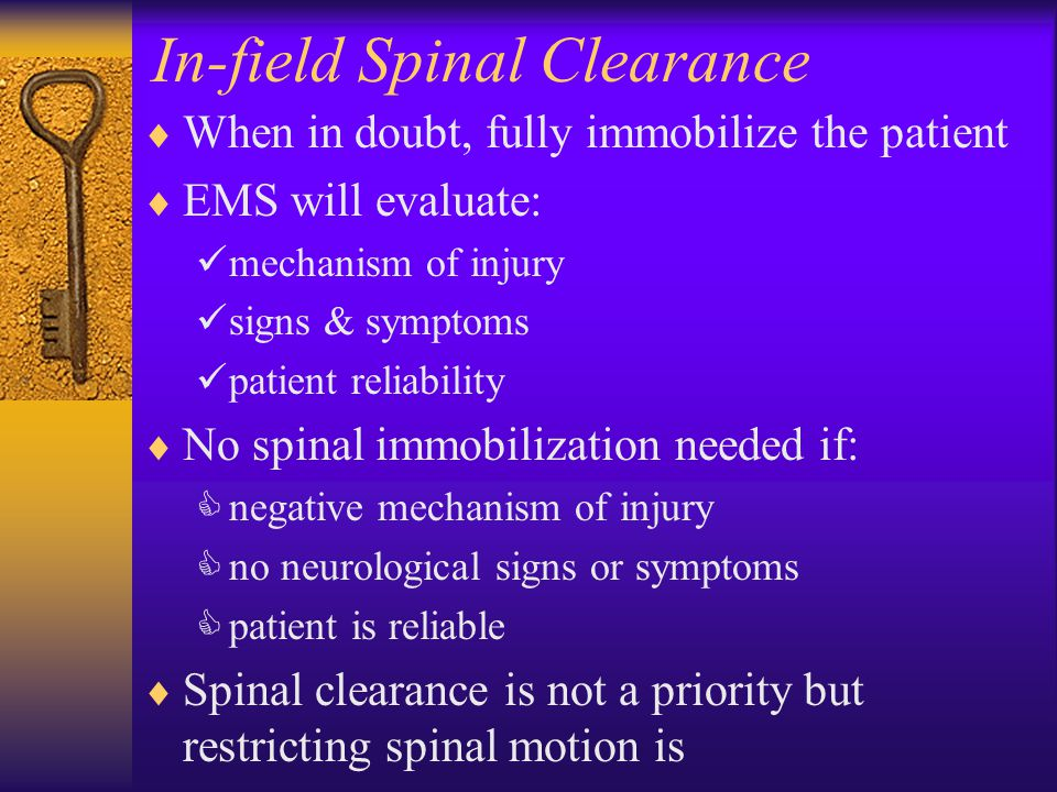 In-field Spinal Clearance  When in doubt, fully immobilize the patient  EMS will evaluate: mechanism of injury signs & symptoms patient reliability