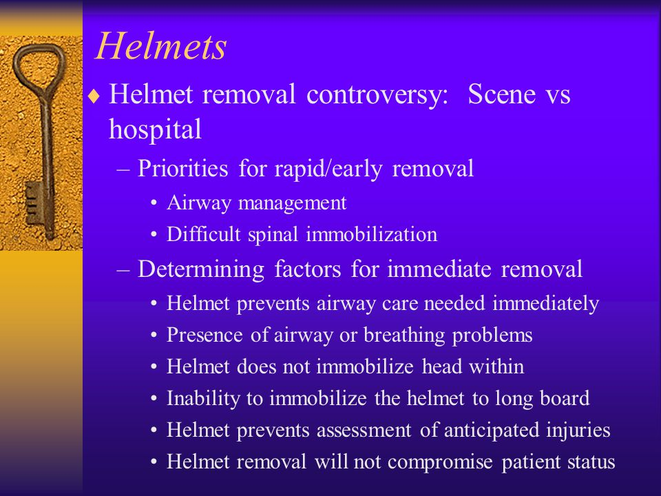 Helmets  Helmet removal controversy: Scene vs hospital –Priorities for rapid/early removal Airway management Difficult spinal immobilization –Determi