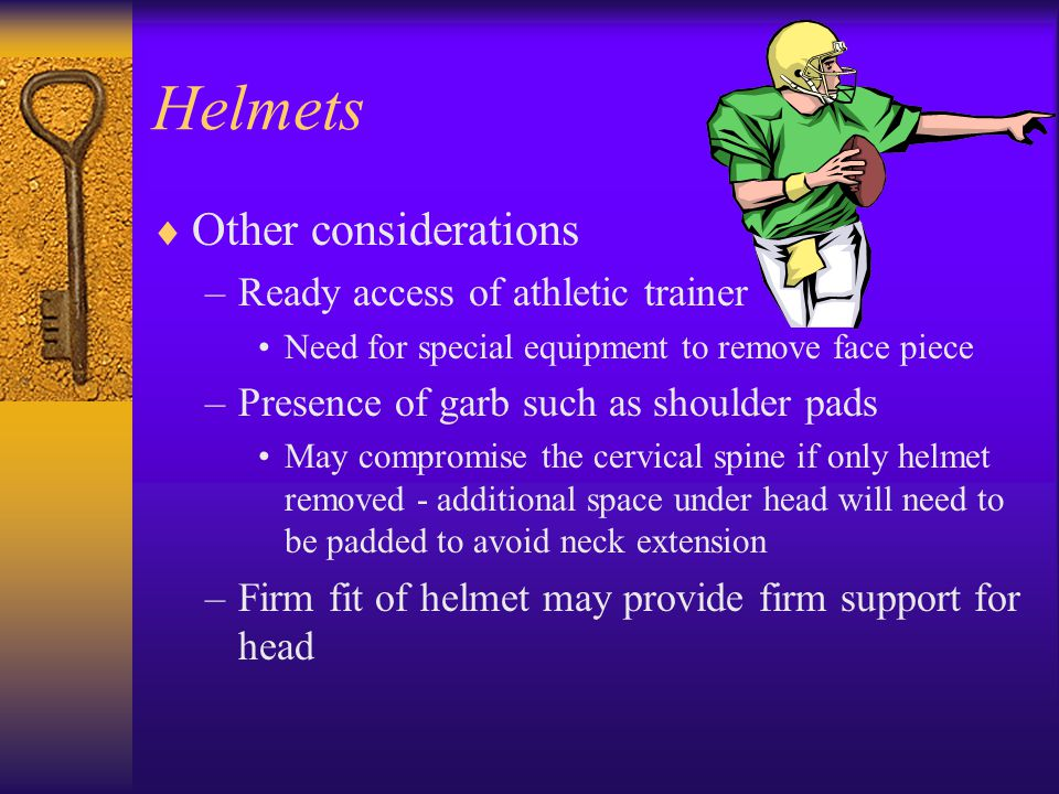 Helmets  Other considerations –Ready access of athletic trainer Need for special equipment to remove face piece –Presence of garb such as shoulder pa