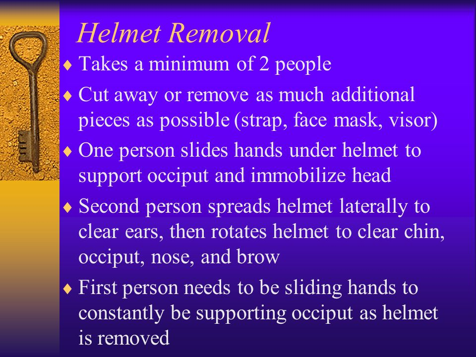 Helmet Removal  Takes a minimum of 2 people  Cut away or remove as much additional pieces as possible (strap, face mask, visor)  One person slides