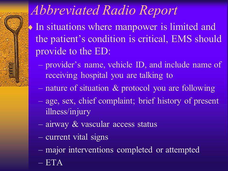 Abbreviated Radio Report  In situations where manpower is limited and the patient's condition is critical, EMS should provide to the ED: –provider's