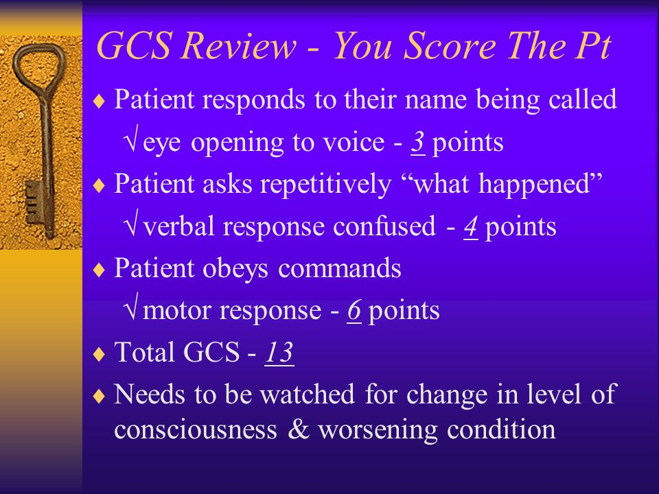 "GCS Review - You Score The Pt  Patient responds to their name being called  eye opening to voice - 3 points  Patient asks repetitively ""what happen"