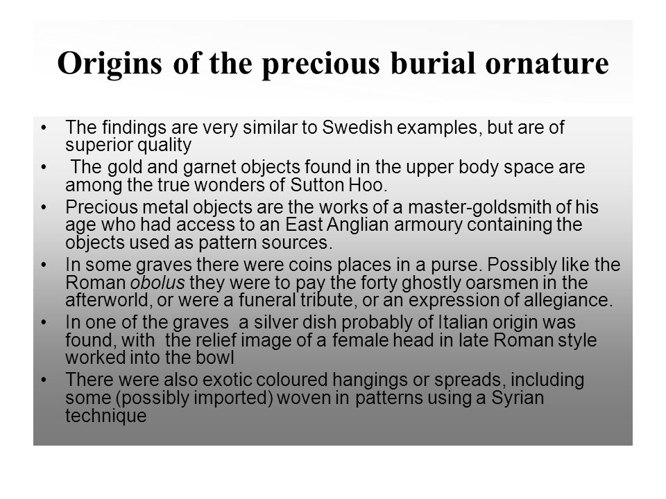 Origins of the precious burial ornature The findings are very similar to Swedish examples, but are of superior quality The gold and garnet objects found in the upper body space are among the true wonders of Sutton Hoo.