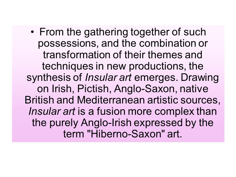 From the gathering together of such possessions, and the combination or transformation of their themes and techniques in new productions, the synthesis of Insular art emerges.