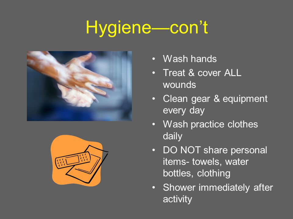 Hygiene—con't Wash hands Treat & cover ALL wounds Clean gear & equipment every day Wash practice clothes daily DO NOT share personal items- towels, water bottles, clothing Shower immediately after activity