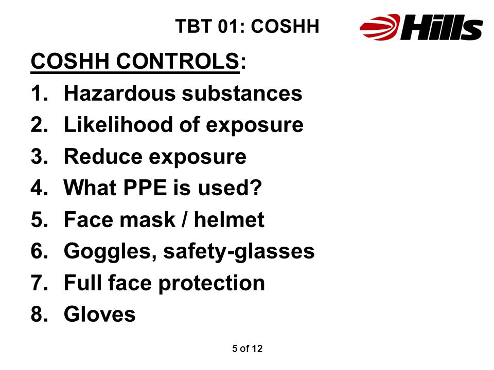 TBT 01: COSHH COSHH CONTROLS: 1.Hazardous substances 2.Likelihood of exposure 3.Reduce exposure 4.What PPE is used? 5.Face mask / helmet 6.Goggles, sa