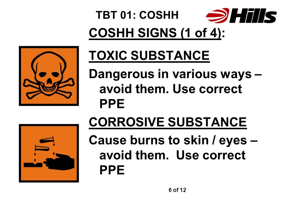 TBT 01: COSHH COSHH SIGNS (1 of 4): TOXIC SUBSTANCE Dangerous in various ways – avoid them. Use correct PPE CORROSIVE SUBSTANCE Cause burns to skin /