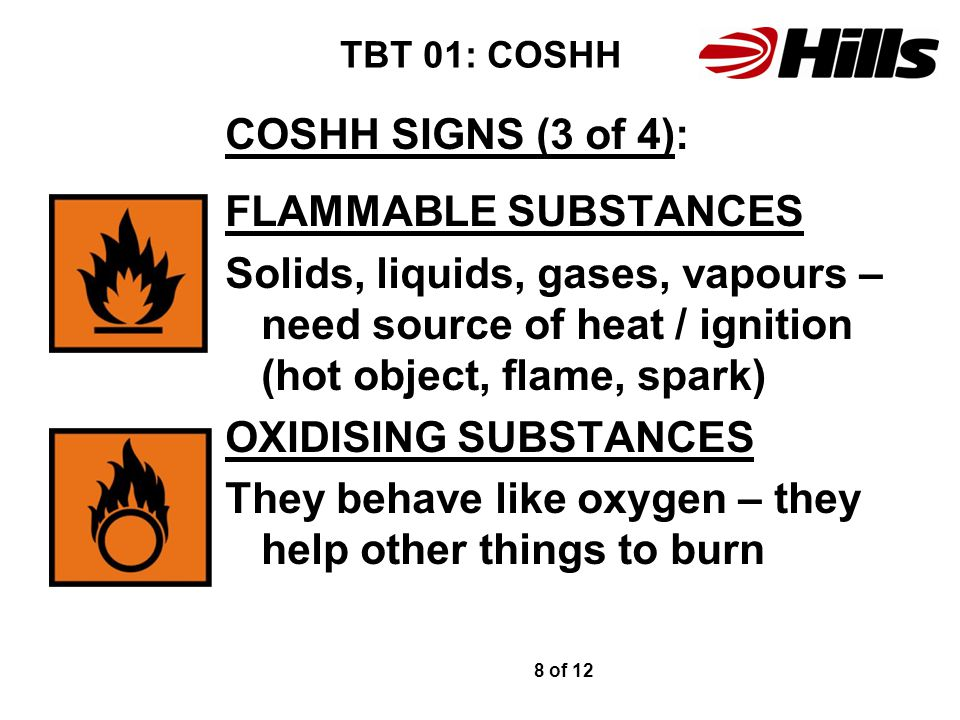 TBT 01: COSHH COSHH SIGNS (3 of 4): FLAMMABLE SUBSTANCES Solids, liquids, gases, vapours – need source of heat / ignition (hot object, flame, spark) O