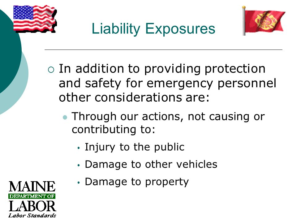 Liability Exposures  In addition to providing protection and safety for emergency personnel other considerations are: Through our actions, not causing or contributing to:  Injury to the public  Damage to other vehicles  Damage to property