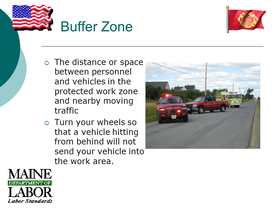 Buffer Zone  The distance or space between personnel and vehicles in the protected work zone and nearby moving traffic  Turn your wheels so that a vehicle hitting from behind will not send your vehicle into the work area.
