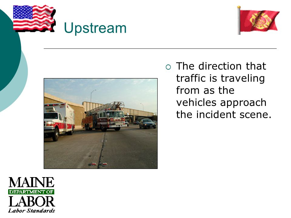 Upstream  The direction that traffic is traveling from as the vehicles approach the incident scene.