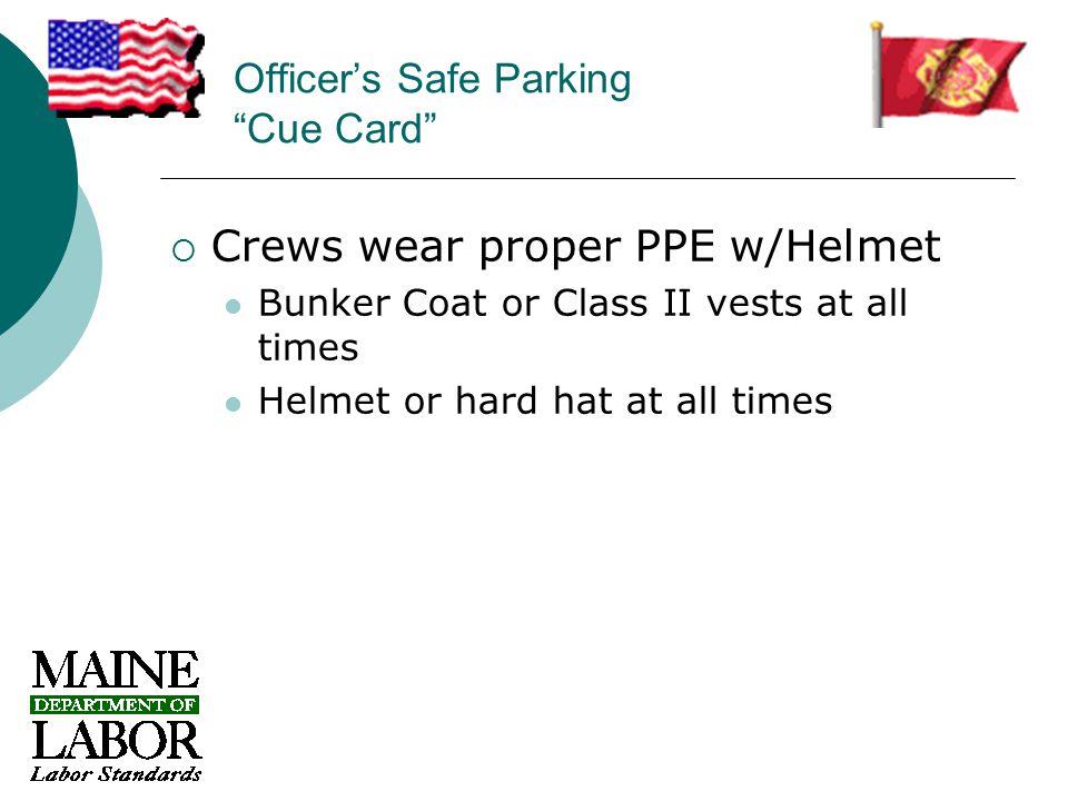 Officer's Safe Parking Cue Card  Crews wear proper PPE w/Helmet Bunker Coat or Class II vests at all times Helmet or hard hat at all times