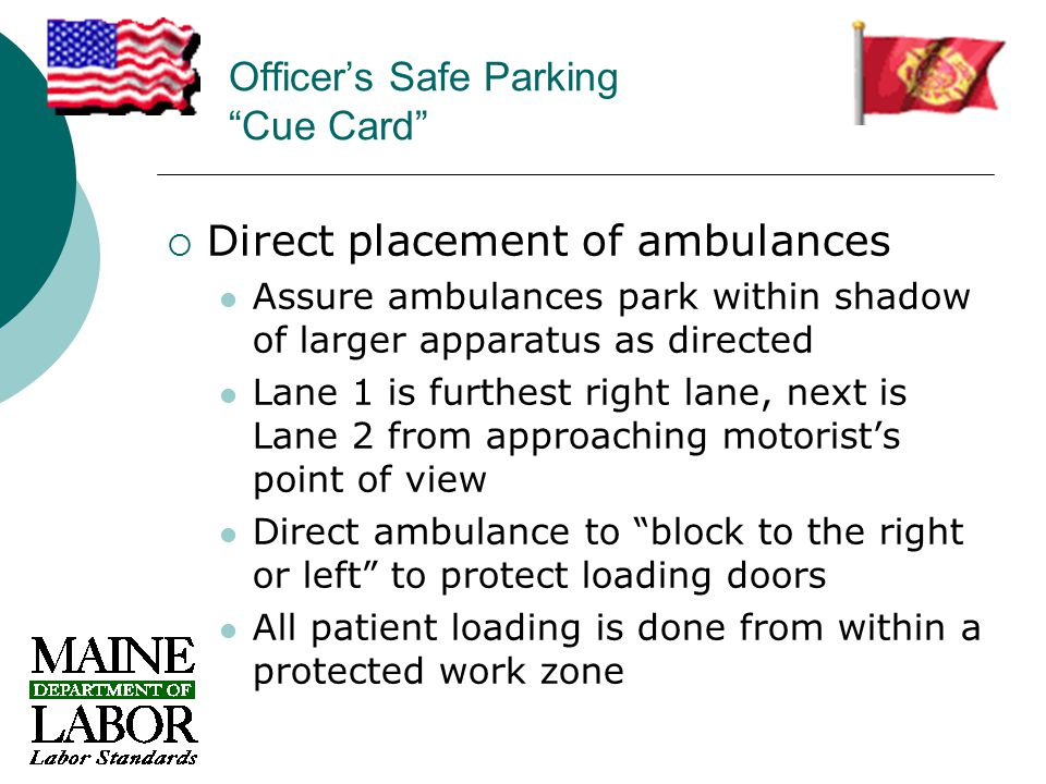 Officer's Safe Parking Cue Card  Direct placement of ambulances Assure ambulances park within shadow of larger apparatus as directed Lane 1 is furthest right lane, next is Lane 2 from approaching motorist's point of view Direct ambulance to block to the right or left to protect loading doors All patient loading is done from within a protected work zone