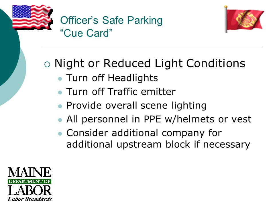 Officer's Safe Parking Cue Card  Night or Reduced Light Conditions Turn off Headlights Turn off Traffic emitter Provide overall scene lighting All personnel in PPE w/helmets or vest Consider additional company for additional upstream block if necessary