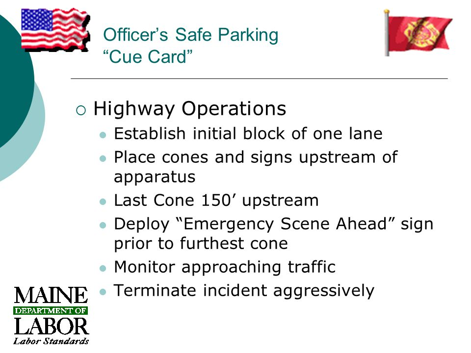 Officer's Safe Parking Cue Card  Highway Operations Establish initial block of one lane Place cones and signs upstream of apparatus Last Cone 150' upstream Deploy Emergency Scene Ahead sign prior to furthest cone Monitor approaching traffic Terminate incident aggressively