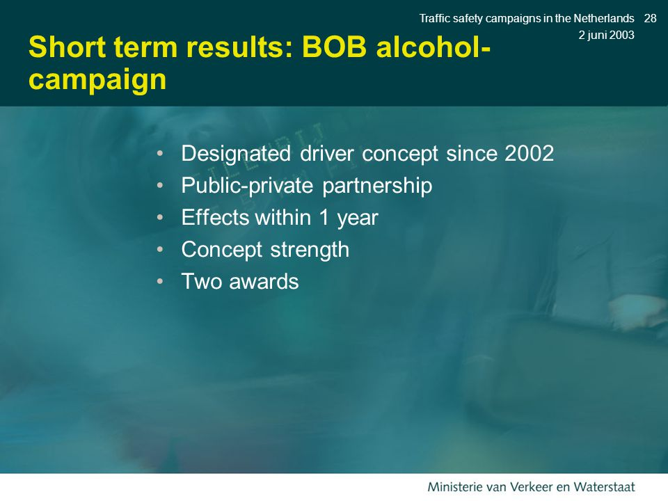 2 juni 2003 Traffic safety campaigns in the Netherlands28 Short term results: BOB alcohol- campaign Designated driver concept since 2002 Public-private partnership Effects within 1 year Concept strength Two awards