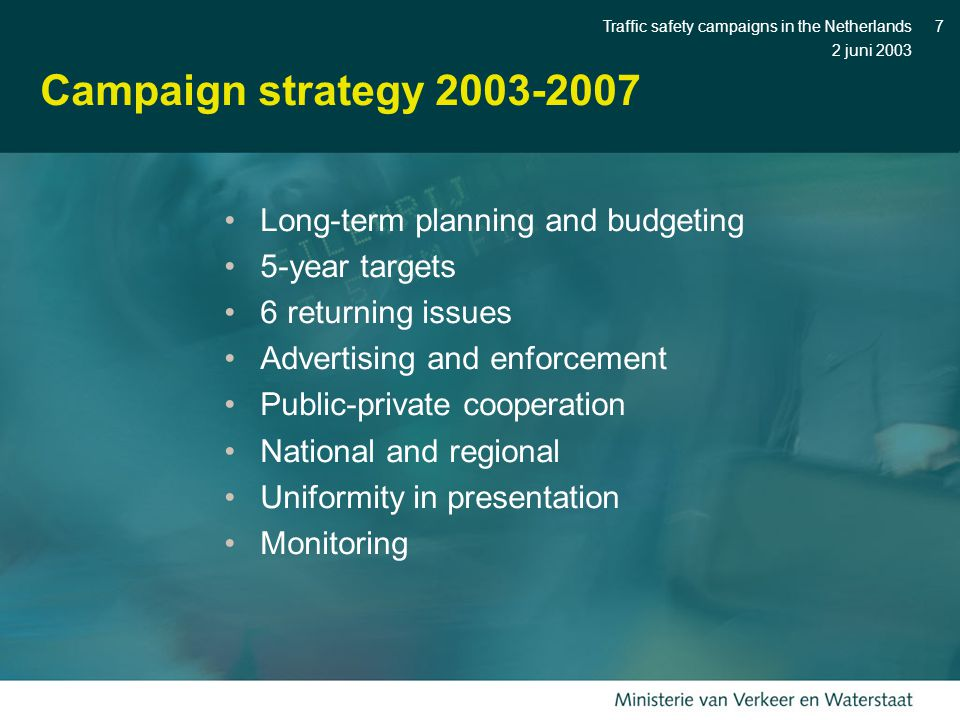 2 juni 2003 Traffic safety campaigns in the Netherlands7 Campaign strategy 2003-2007 Long-term planning and budgeting 5-year targets 6 returning issues Advertising and enforcement Public-private cooperation National and regional Uniformity in presentation Monitoring
