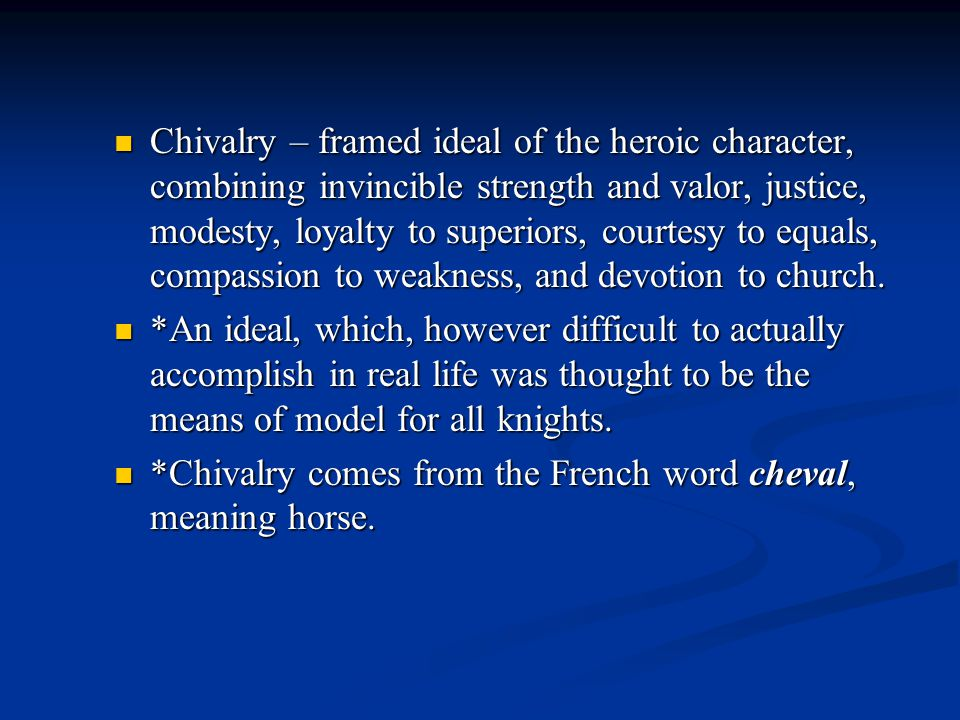 Chivalry – framed ideal of the heroic character, combining invincible strength and valor, justice, modesty, loyalty to superiors, courtesy to equals, compassion to weakness, and devotion to church.