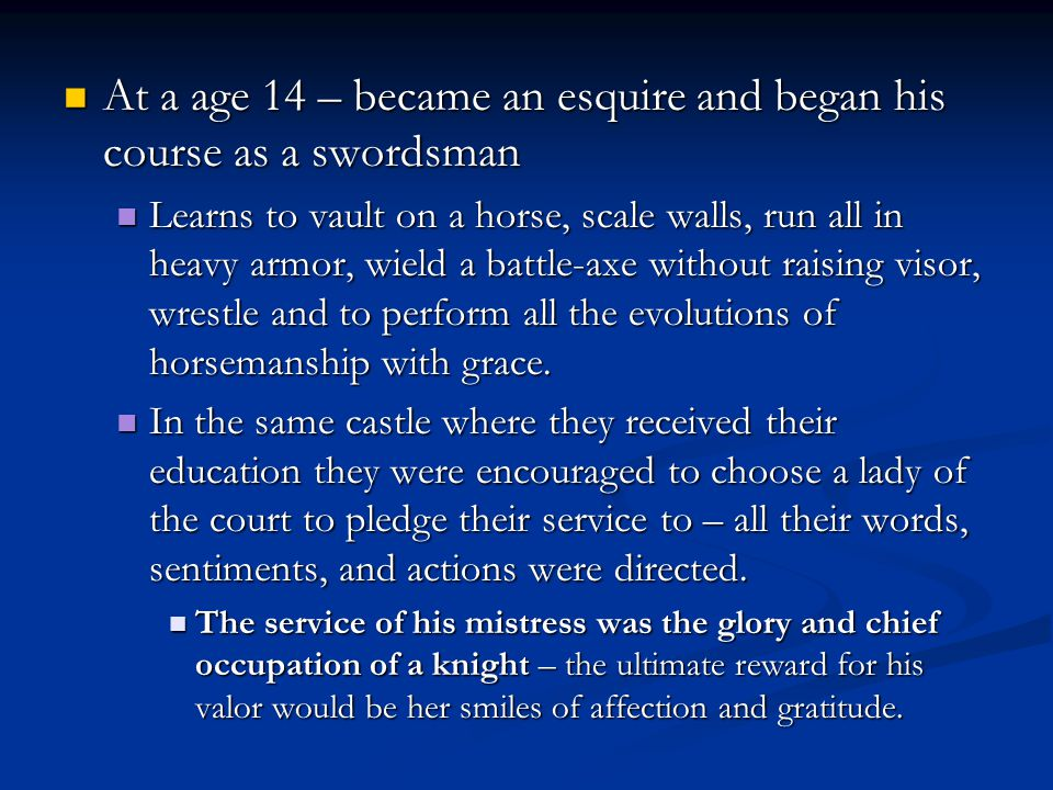 At a age 14 – became an esquire and began his course as a swordsman At a age 14 – became an esquire and began his course as a swordsman Learns to vault on a horse, scale walls, run all in heavy armor, wield a battle-axe without raising visor, wrestle and to perform all the evolutions of horsemanship with grace.