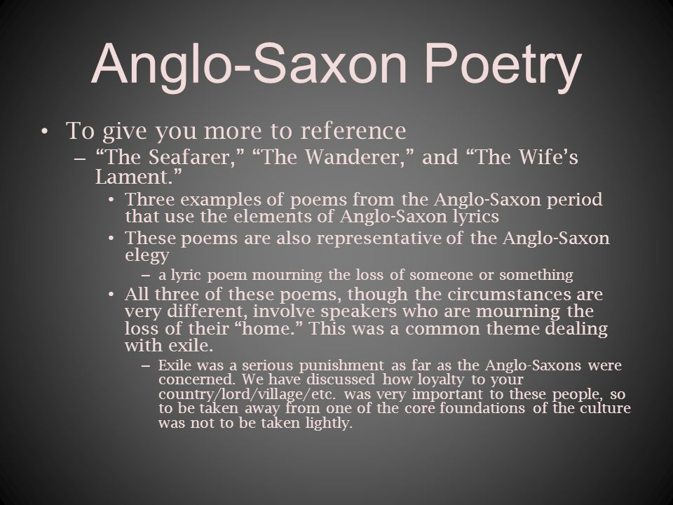 Anglo-Saxon Poetry To give you more to reference – The Seafarer, The Wanderer, and The Wife's Lament. Three examples of poems from the Anglo-Saxon period that use the elements of Anglo-Saxon lyrics These poems are also representative of the Anglo-Saxon elegy – a lyric poem mourning the loss of someone or something All three of these poems, though the circumstances are very different, involve speakers who are mourning the loss of their home. This was a common theme dealing with exile.