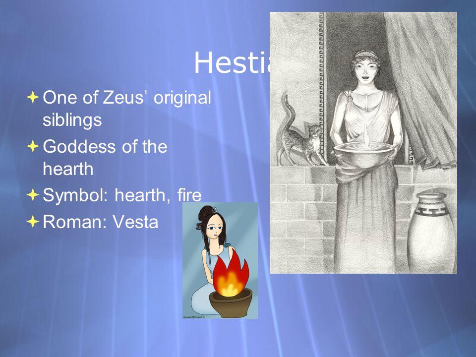 Hestia  One of Zeus' original siblings  Goddess of the hearth  Symbol: hearth, fire  Roman: Vesta  One of Zeus' original siblings  Goddess of th