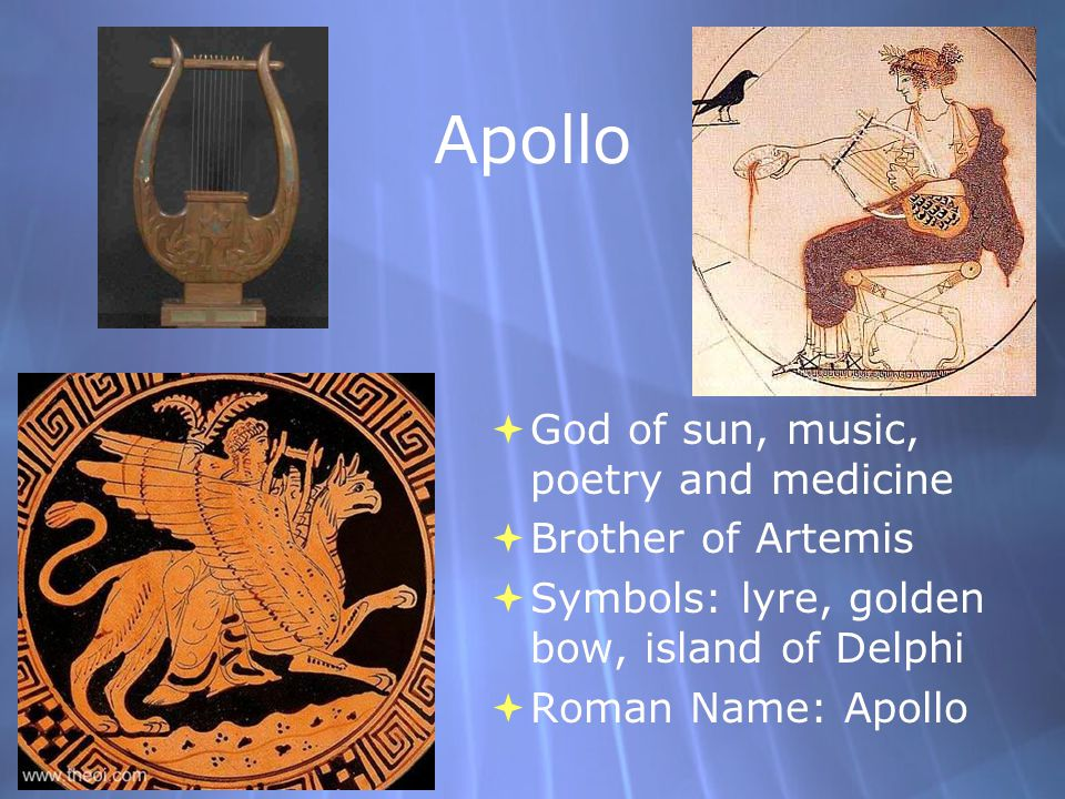 Apollo  God of sun, music, poetry and medicine  Brother of Artemis  Symbols: lyre, golden bow, island of Delphi  Roman Name: Apollo