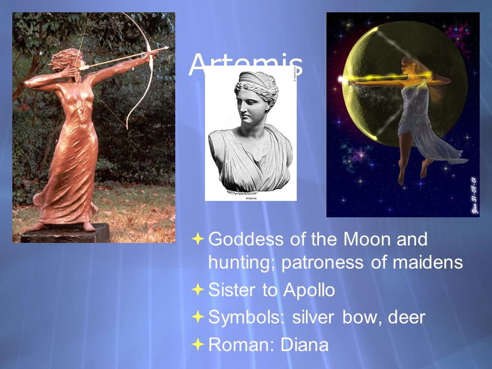 Artemis  Goddess of the Moon and hunting; patroness of maidens  Sister to Apollo  Symbols: silver bow, deer  Roman: Diana