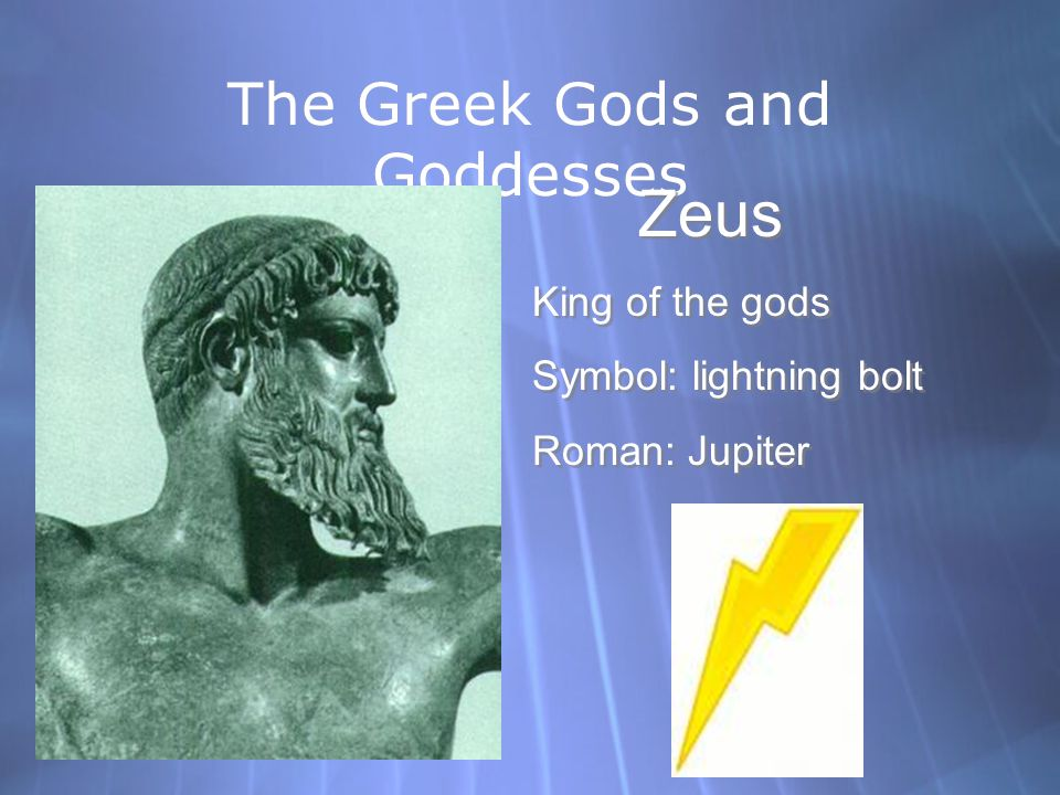 The Greek Gods and Goddesses Zeus King of the gods Symbol: lightning bolt Roman: Jupiter Zeus King of the gods Symbol: lightning bolt Roman: Jupiter