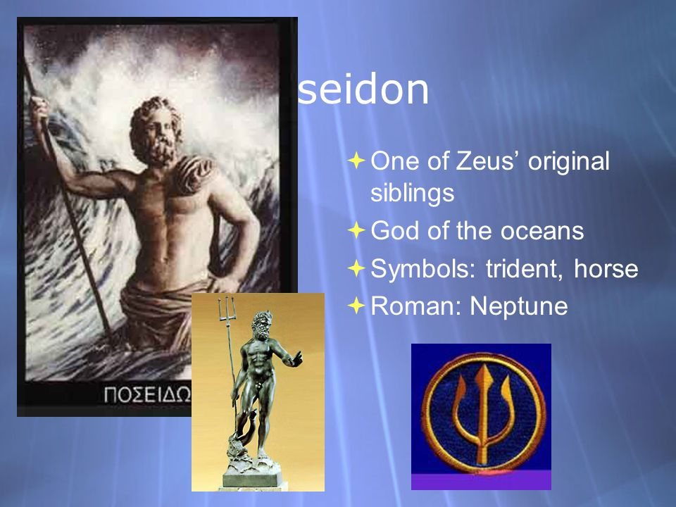 Poseidon  One of Zeus' original siblings  God of the oceans  Symbols: trident, horse  Roman: Neptune  One of Zeus' original siblings  God of the