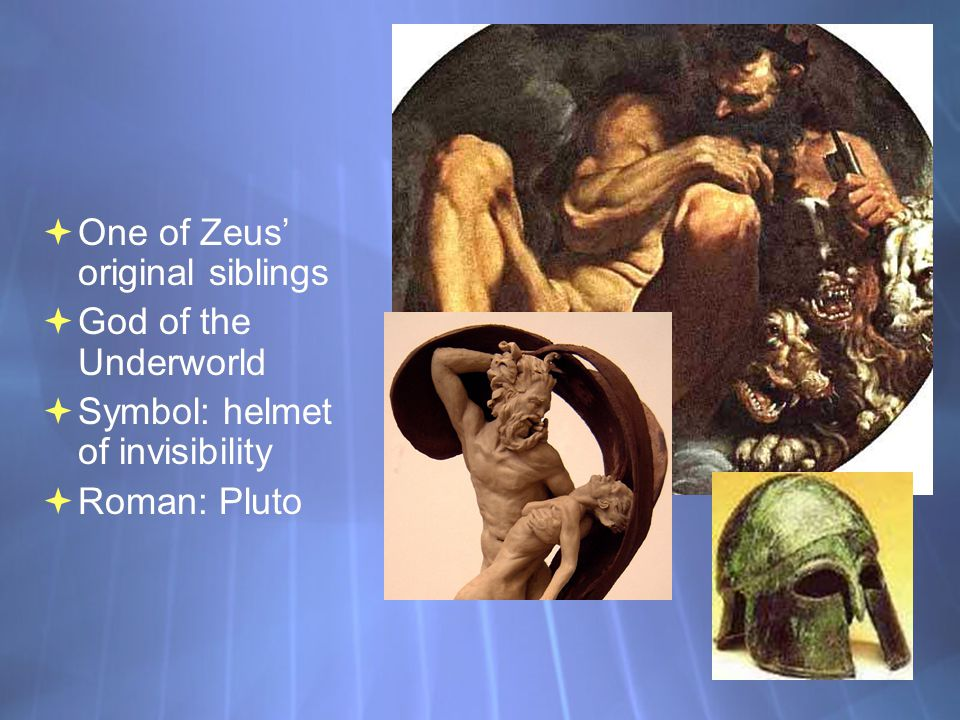 Hades  One of Zeus' original siblings  God of the Underworld  Symbol: helmet of invisibility  Roman: Pluto  One of Zeus' original siblings  God of the Underworld  Symbol: helmet of invisibility  Roman: Pluto