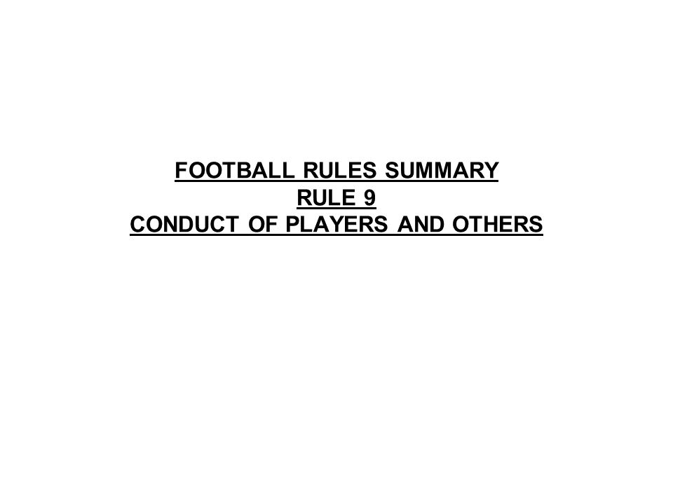 FOOTBALL RULES SUMMARY RULE 9 CONDUCT OF PLAYERS AND OTHERS