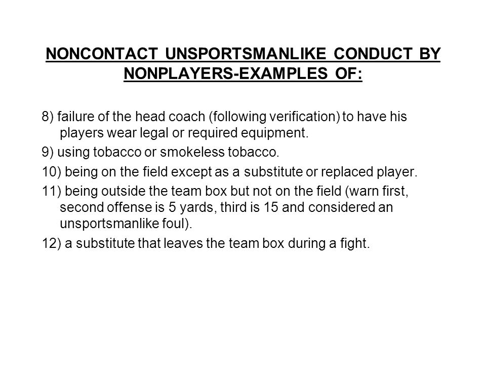 NONCONTACT UNSPORTSMANLIKE CONDUCT BY NONPLAYERS-EXAMPLES OF: 8) failure of the head coach (following verification) to have his players wear legal or required equipment.