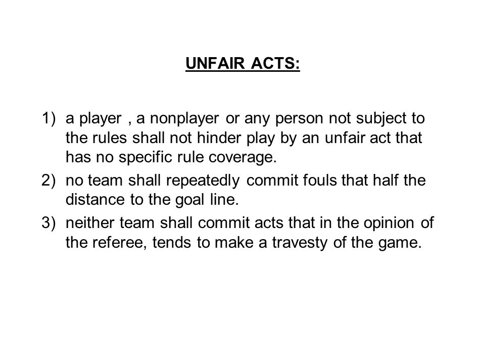 UNFAIR ACTS: 1)a player, a nonplayer or any person not subject to the rules shall not hinder play by an unfair act that has no specific rule coverage.