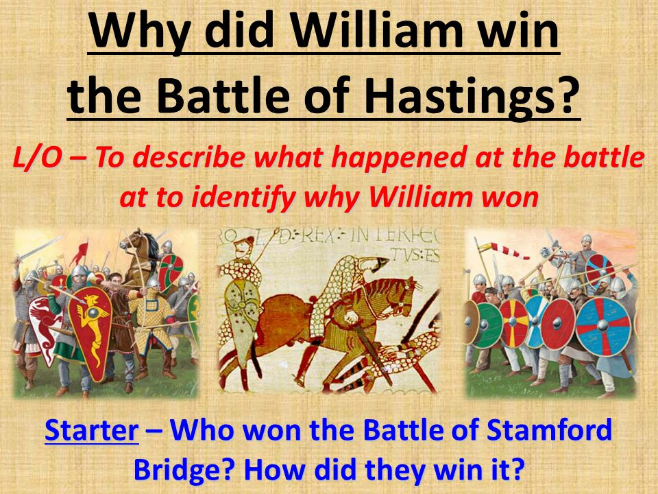 Why did William win the Battle of Hastings? L/O – To describe what happened at the battle at to identify why William won Starter – Who won the Battle