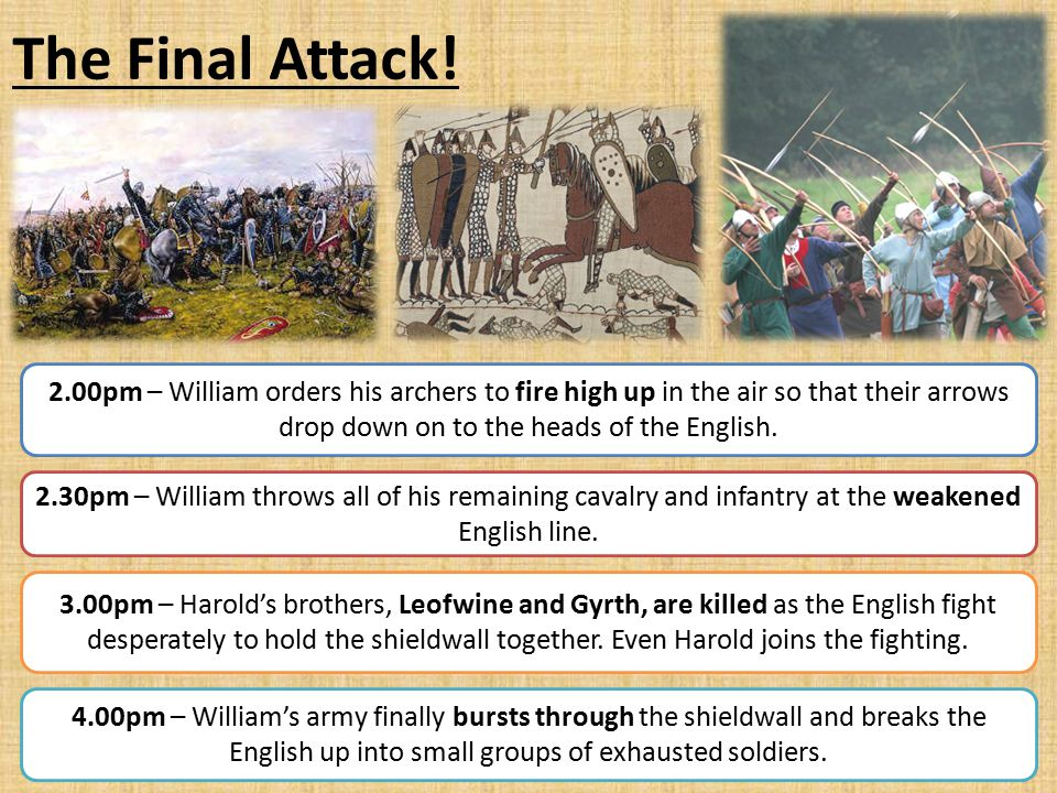 The Final Attack! 2.00pm – William orders his archers to fire high up in the air so that their arrows drop down on to the heads of the English. 2.30pm