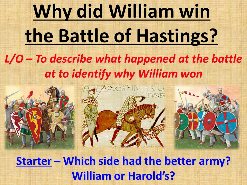 Why did William win the Battle of Hastings? L/O – To describe what happened at the battle at to identify why William won Starter – Which side had the