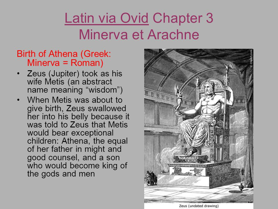 When Athena was born, either Hephaestus or Prometheus or Hermes split Zeus' head with an axe, and Athena (Minerva) sprung from Zeus' head, fully-grown and in full armor, whooping a war cry The myth's aetiology seems to be the physical manifestations of a thunderstorm Latin via Ovid Chapter 3 Minerva et Arachne