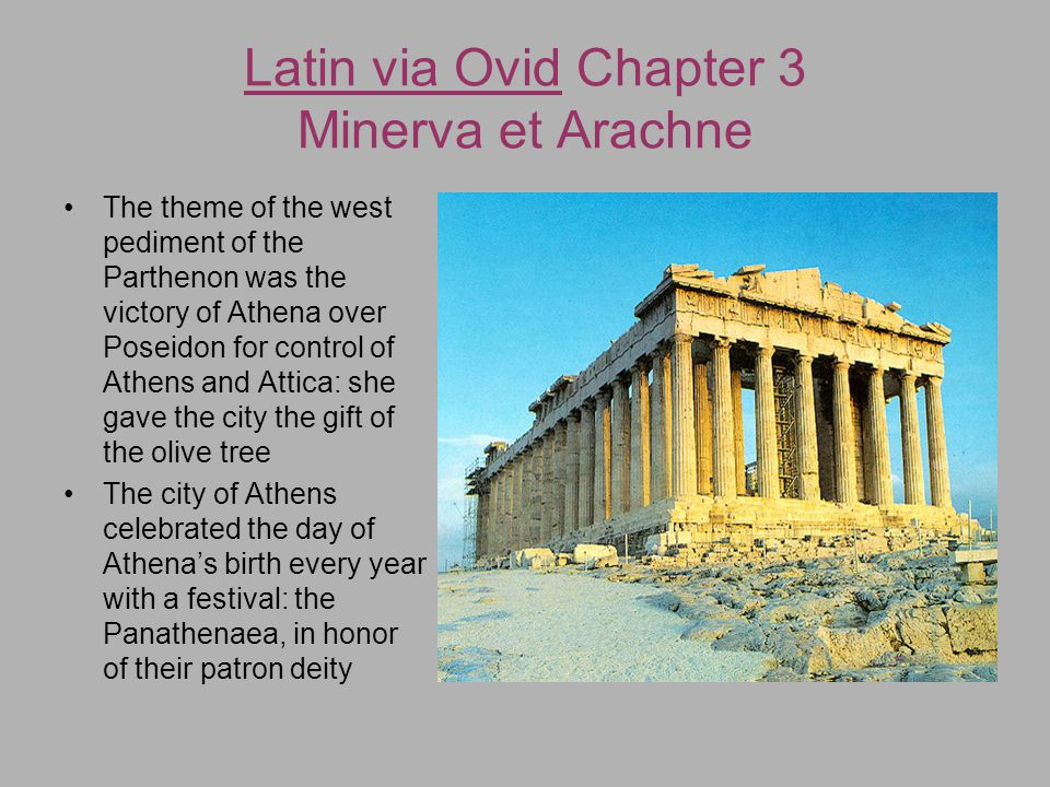 Latin via Ovid Chapter 3 Minerva et Arachne The theme of the west pediment of the Parthenon was the victory of Athena over Poseidon for control of Ath
