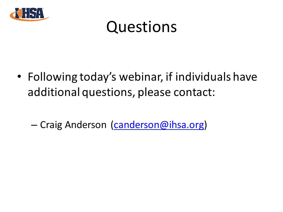Questions Following today's webinar, if individuals have additional questions, please contact: – Craig Anderson (canderson@ihsa.org)canderson@ihsa.org