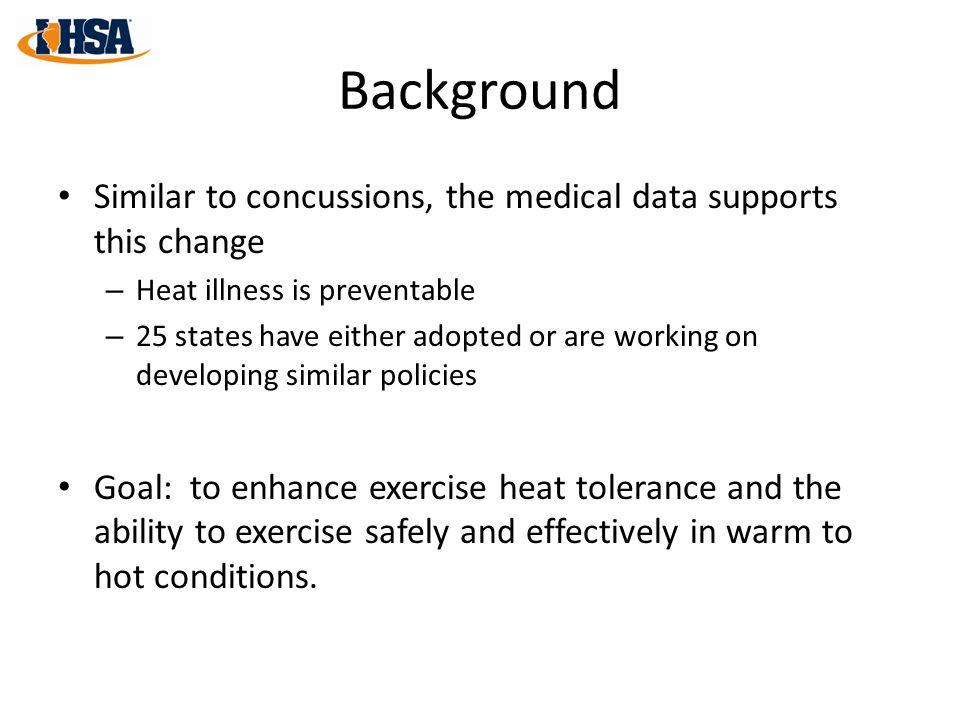 Background Similar to concussions, the medical data supports this change – Heat illness is preventable – 25 states have either adopted or are working on developing similar policies Goal: to enhance exercise heat tolerance and the ability to exercise safely and effectively in warm to hot conditions.