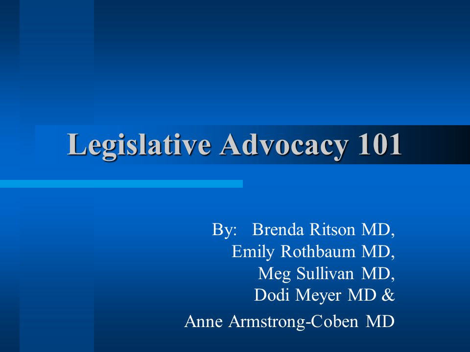Legislative Advocacy 101 By: Brenda Ritson MD, Emily Rothbaum MD, Meg Sullivan MD, Dodi Meyer MD & Anne Armstrong-Coben MD
