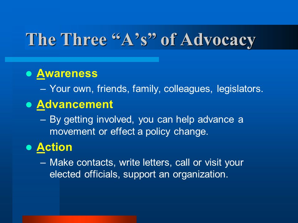 The Three A's of Advocacy Awareness –Your own, friends, family, colleagues, legislators.