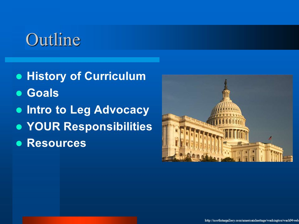 Outline History of Curriculum Goals Intro to Leg Advocacy YOUR Responsibilities Resources http://northstargallery.com/americainheritage/washington/wash94web.jpg